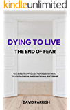 DYING TO LIVE: THE END OF FEAR: A Direct Approach To Freedom From Psychological And Emotional Suffering (English Edition)
