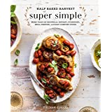 Half Baked Harvest Super Simple: More Than 125 Recipes for Instant, Overnight, Meal-Prepped, and Easy Comfort Foods