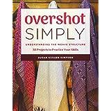 Overshot Simply: Understanding the Weave Structure: Understanding the Weave Structure: 38 Projects to Practice Your Skills