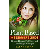 Plant Based: Feel Great And Lose Weight - Plant Based Whole Food Diet for Beginners + Recipes (Vegan, plant based, vegetarian