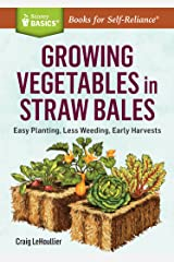 Growing Vegetables in Straw Bales: Easy Planting, Less Weeding, Early Harvests. A Storey BASICS® Title Kindle Edition