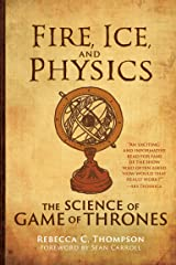 Fire, Ice, and Physics: The Science of Game of Thrones Kindle Edition