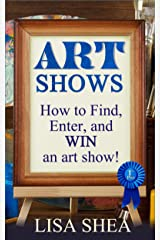 Art Shows - How to Find, Enter, and Win an Art Show! Kindle Edition