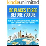50 Places to See Before You Die: A List of the Earth's Most Beautiful, Captivating, & Eye-Capturing Wonders of the World (Buc