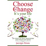 Choose to Change: It's your life: 25 steps to self-discovery and peace of mind