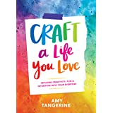 Craft a Life You Love: Infusing Creativity, Fun, and Intention into Your Everyday