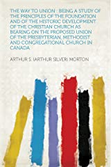The Way to Union : Being a Study of the Principles of the Foundation and of the Historic Development of the Christian Church as Bearing on the Proposed ... and Congregational Church in Canada Kindle Edition