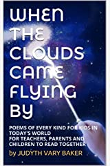 WHEN THE CLOUDS CAME FLYING BY: POEMS OF EVERY KIND FOR KIDS IN TODAY'S WORLD FOR TEACHERS, PARENTS AND CHILDREN TO READ TOGETHER Kindle Edition
