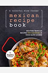 A Colorful Slow Cooker Mexican Recipe Book: Exciting Mexican Recipes You Can Make in Your Slow Cooker Kindle Edition