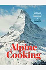 Alpine Cooking: Recipes and Stories from Europe's Grand Mountaintops [A Cookbook] Kindle Edition