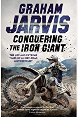 Conquering the Iron Giant: The Life and Extreme Times of an Off-road Motorcyclist Kindle Edition