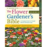 The Flower Gardener's Bible: A Complete Guide to Colorful Blooms All Season Long: 400 Favorite Flowers, Time-Tested Technique