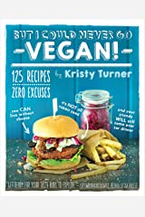 But I Could Never Go Vegan!: 125 Recipes That Prove You Can Live Without Cheese, It's Not All Rabbit Food, and Your Friends Will Still Come Over for Dinner Kindle Edition