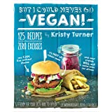But I Could Never Go Vegan: 125 Recipes that Prove You Can Live Without: 125 Recipes That Prove You Can Live Without Cheese,