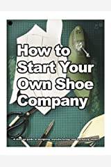 How to Start Your Own Shoe Company: A start-up guide to designing, manufacturing, and marketing shoes. (How shoes are Made Book 3) (English Edition) Kindle版