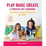 Play, Make, Create, A Process-Art Handbook: With over 40 Art Invitations for Kids * Creative Activities and Projects that Ins