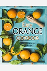 Easy Orange Cookbook: 50 Delicious Orange Recipes; Simple Ways to Cook with Oranges (2nd Edition) Kindle Edition