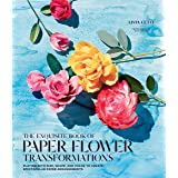 The Exquisite Book of Paper Flower Transformations: Playing with Size, Shape, and Color to Create Spectacular Paper Arrangeme