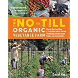 The No-Till Organic Vegetable Farm: How to Start and Run a Profitable Market Garden That Builds Health in Soil, Crops, and Co