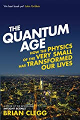 The Quantum Age: How the Physics of the Very Small has Transformed Our Lives Kindle Edition