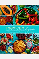 Mexican Recipes: Enjoy Easy Mexican Cooking with Easy Mexican Recipes for Every Meal (2nd Edition) Kindle Edition