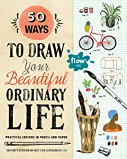 50 Ways to Draw Your Beautiful Ordinary Life: Practical Lessons in Pencil and Paper (Flow)