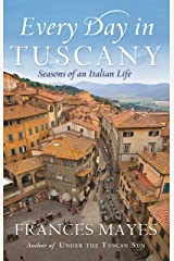 Every Day In Tuscany: Seasons of a Italian Life Kindle Edition