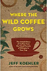 Where the Wild Coffee Grows: The Untold Story of Coffee from the Cloud Forests of Ethiopia to Your Cup Kindle Edition