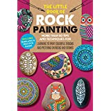 The Little Book of Rock Painting: More than 50 tips and techniques for learning to paint on rocks and stones