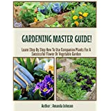 Gardening : Master Guide!: Learn Step By Step How To Use Companion Plants For A Successful Flower Or Vegetable Garden (Garden