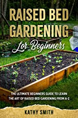 Raised Bed Gardening for Beginners: The Ultimate Beginner's Guide to Learn the Art of Raised Bed Gardening From A-Z Kindle Edition
