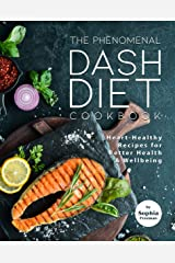 The Phenomenal DASH Diet Cookbook: Heart-Healthy Recipes for Better Health & Wellbeing Kindle Edition
