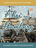 Learn German With Stories: Ahoi aus Hamburg - 10 Short Stori…