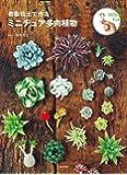 樹脂粘土で作る ミニチュア多肉植物: ぷっくり多肉と珍奇な植物たちの小さくてリアルなミニチュアたち