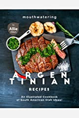 Mouthwatering Argentinian Recipes: An Illustrated Cookbook of South American Dish Ideas! Kindle Edition