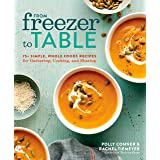 From Freezer To Table: 75+ Simple, Whole Foods Recipes for Gathering, Cooking, and Sharing: A Cookbook