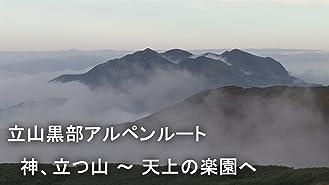 立山黒部アルペンルート 神、立つ山ー天上の楽園へ